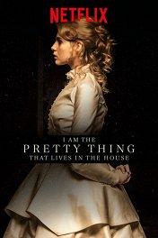Я прелесть, живущая в доме / I Am the Pretty Thing That Lives in the House